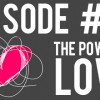 Podcast Episode 47 – The Power of Love!