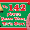 Episode 142: You'll Shoot Your Eye Out